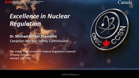 The Public Policy Forum's Federal Regulators Summit Ottawa, Ontario January 19, 2016 Excellence in Nuclear Regulation Dr. Michael Binder, President Canadian.