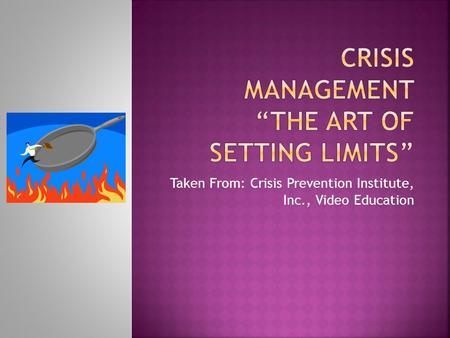 Taken From: Crisis Prevention Institute, Inc., Video Education.