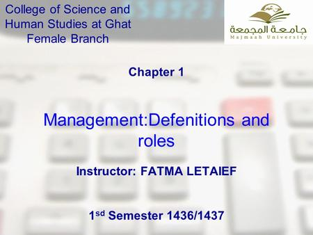 Management:Defenitions and roles Chapter 1 College of Science and Human Studies at Ghat Female Branch Instructor: FATMA LETAIEF 1 sd Semester 1436/1437.