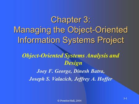 3-1 © Prentice Hall, 2004 Chapter 3: Managing the Object-Oriented Information Systems Project Object-Oriented Systems Analysis and Design Joey F. George,