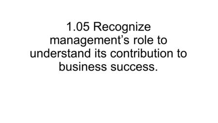 1.05 Recognize management's role to understand its contribution to business success.