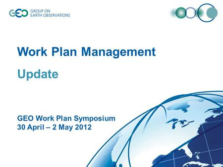 © GEO Secretariat Work Plan Management Update GEO Work Plan Symposium 30 April – 2 May 2012.