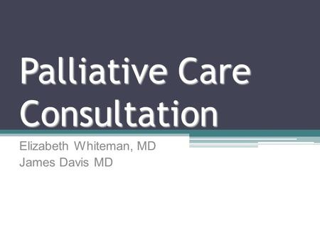 Palliative Care Consultation Elizabeth Whiteman, MD James Davis MD.