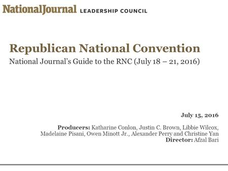 Republican <strong>National</strong> Convention <strong>National</strong> Journal's Guide to the RNC (July 18 – 21, 2016) July 15, 2016 Producers: Katharine Conlon, Justin C. Brown, Libbie.