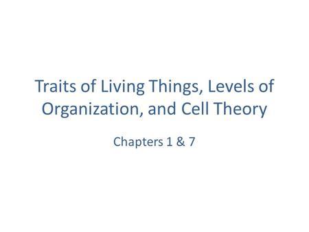 Traits of Living Things, Levels of Organization, and Cell Theory Chapters 1 & 7.