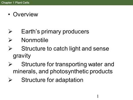 1 Chapter 1 Plant Cells Overview  Earth's primary producers  Nonmotile  Structure to catch light and sense gravity  Structure for transporting water.