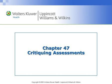Copyright © 2009 Wolters Kluwer Health | Lippincott Williams & Wilkins Chapter 47 Critiquing Assessments.