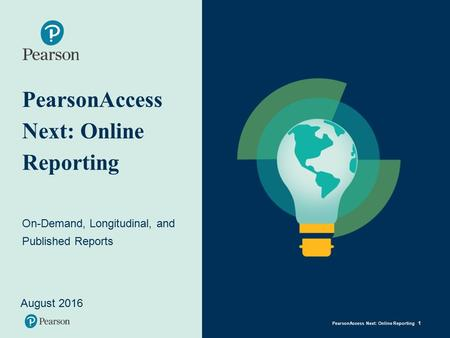 PearsonAccess Next: Online Reporting On-Demand, Longitudinal, and Published Reports August 2016 PearsonAccess Next: Online Reporting 1.