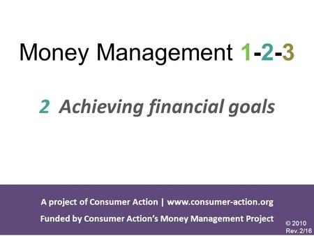<strong>Money</strong> Management 1-2-3 2 Achieving financial goals A project of Consumer Action | Funded by Consumer Action's <strong>Money</strong> Management.