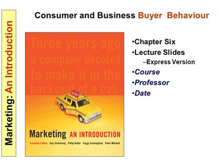 Marketing: An Introduction Consumer and Business Buyer Behaviour Chapter Six Lecture Slides –Express Version Course Professor Date.