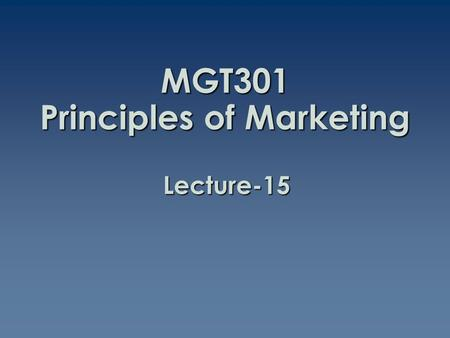 MGT301 Principles of Marketing Lecture-15. Summary of Lecture-14.