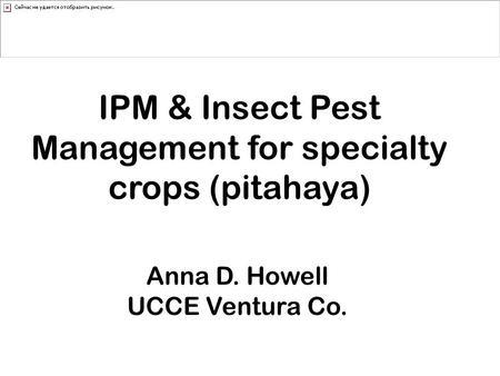 IPM & Insect Pest Management for specialty crops (pitahaya) Anna D. Howell UCCE Ventura Co.