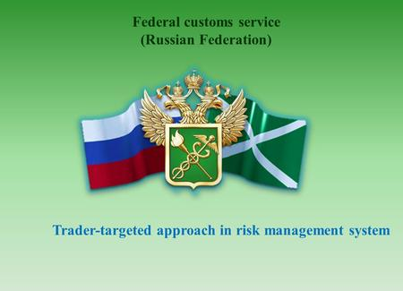 Federal customs service (Russian Federation) Trader-targeted approach in risk management system.
