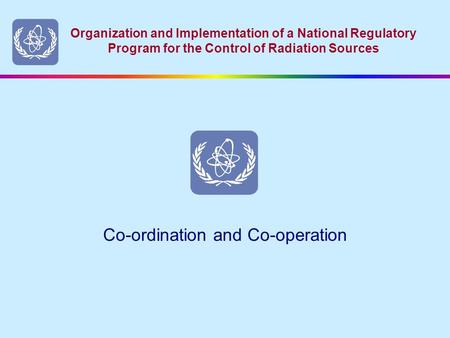 Organization and Implementation of a National Regulatory Program for the Control of Radiation Sources Co-ordination and Co-operation.