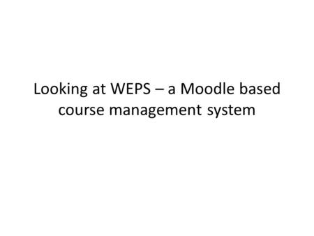 Looking at WEPS – a Moodle based course management system.
