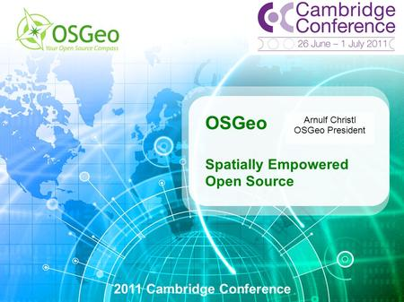 OSGeo Spatially Empowered Open Source 2011 Cambridge Conference Arnulf Christl OSGeo President.