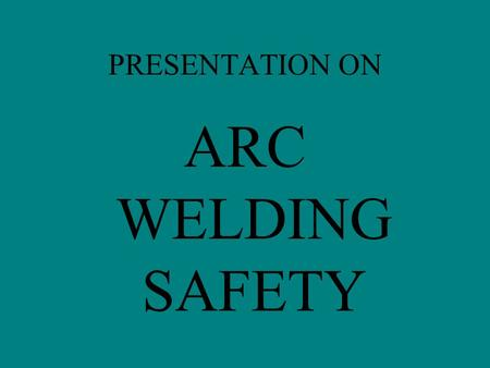 PRESENTATION ON ARC WELDING SAFETY. Before starting actual arc welding the operator should be fully aware of the dangers involved. The high temperature.