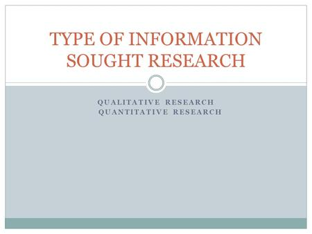 QUALITATIVE RESEARCH QUANTITATIVE RESEARCH TYPE OF INFORMATION SOUGHT RESEARCH.