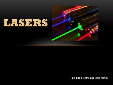 LASERS By : Lucía Vicario and Tania Martín. WHAT IS IT? A laser is a device that emits light through a process of optical amplification based on the stimulated.