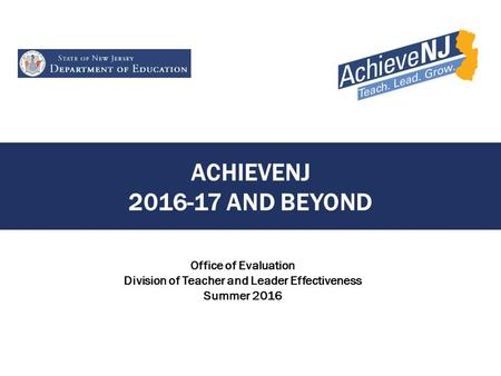 ACHIEVENJ 2016-17 AND BEYOND <strong>Office</strong> of Evaluation Division of Teacher and Leader Effectiveness Summer 2016.