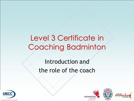 1 Level 3 Certificate in Coaching Badminton Introduction and the role of the coach.