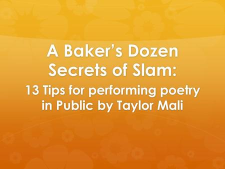 A Baker's Dozen Secrets of Slam: 13 Tips for performing poetry in Public by Taylor Mali.