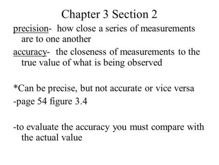 Chapter 3 Section 2 precision- how close a series of measurements are to one another accuracy- the closeness of measurements to the true value of what.