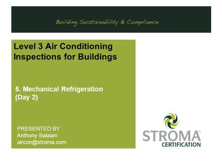 . Level 3 Air Conditioning Inspections for Buildings 5. Mechanical Refrigeration (Day 2) PRESENTED BY Anthony Balaam