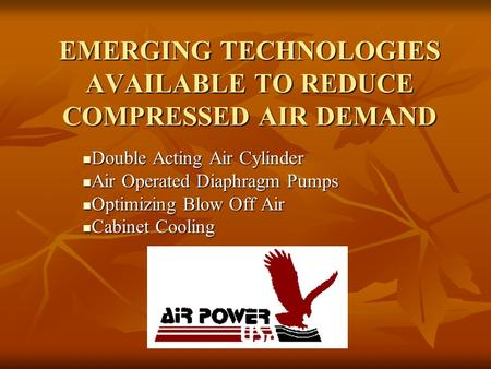EMERGING TECHNOLOGIES AVAILABLE TO REDUCE COMPRESSED AIR DEMAND Double Acting Air Cylinder Double Acting Air Cylinder Air Operated Diaphragm Pumps Air.
