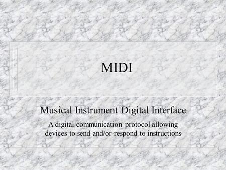 MIDI Musical Instrument Digital Interface A digital communication protocol allowing devices to send and/or respond to instructions.
