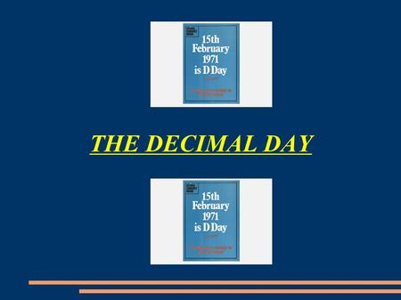 THE DECIMAL DAY. What was the Decimal Day? ● The 15 February 1971 was the famous Decimal Day. The United Kingdom and Ireland decimalised their currencies.