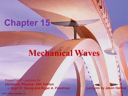 PowerPoint ® Lectures for University Physics, 14th Edition – Hugh D. Young and Roger A. Freedman Lectures by Jason Harlow Mechanical Waves Chapter 15 ©