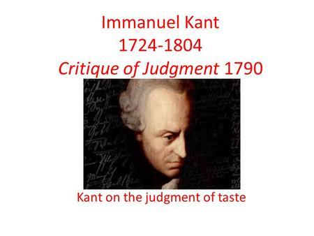 Immanuel Kant 1724-1804 Critique of Judgment 1790 Kant on the judgment of taste.