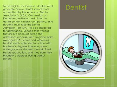 Dentist To be eligible for licensure, dentists must graduate from a dental school that's accredited by the American Dental Association's (ADA) Commission.