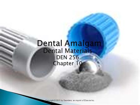 Copyright © 2011 by Saunders, an imprint of Elsevier Inc. Dental Amalgam Dental Amalgam Dental Materials DEN 256 Chapter 10.