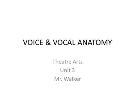 VOICE & VOCAL ANATOMY Theatre Arts Unit 3 Mr. Walker.
