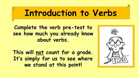Introduction to Verbs Complete the verb pre-test to see how much you already know about verbs. This will not count for a grade. It's simply for us to see.