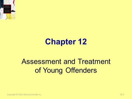 Copyright © 2012 Pearson Canada Inc.1 Chapter 12 Assessment and Treatment of Young Offenders 12-1.