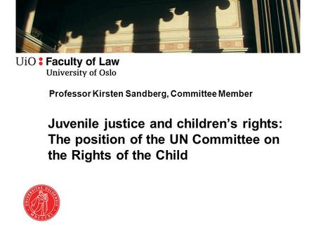 Professor Kirsten Sandberg, Committee Member Juvenile justice and children's rights: The position of the UN Committee on the Rights of the Child.
