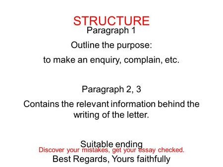 Paragraph 1 Outline the purpose: to make an enquiry, complain, etc. Paragraph 2, 3 Contains the relevant information behind the writing of the letter.