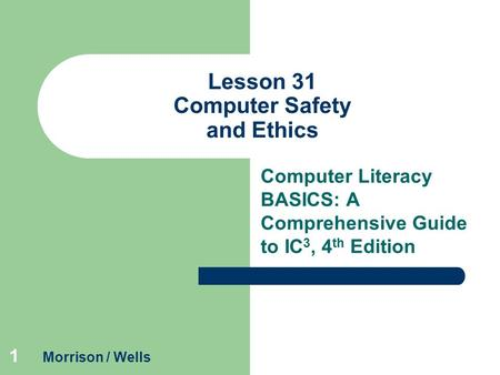 1 Lesson 31 Computer Safety and Ethics Computer Literacy BASICS: A Comprehensive Guide to IC 3, 4 th Edition Morrison / Wells.