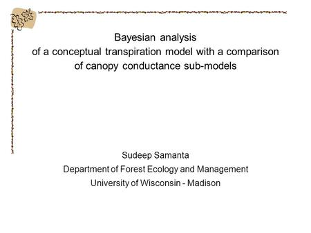 Bayesian analysis of a conceptual transpiration model with a comparison of canopy conductance sub-models Sudeep Samanta Department of Forest Ecology and.