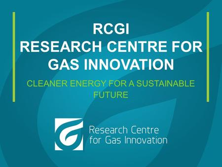 RCGI RESEARCH CENTRE FOR GAS INNOVATION CLEANER ENERGY FOR A SUSTAINABLE FUTURE.