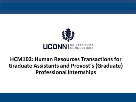 UConn / Core-CT HCM Implementation Click to edit master title style HCM102: Human Resources Transactions for Graduate Assistants and Provost's (Graduate)