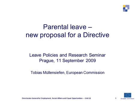 European Commission Directorate-General for Employment, Social Affairs and Equal Opportunities ─ Unit G21 Parental leave – new proposal for a Directive.
