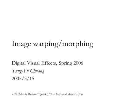 Image warping/morphing Digital Visual Effects, Spring 2006 Yung-Yu Chuang 2005/3/15 with slides by Richard Szeliski, Steve Seitz and Alexei Efros.