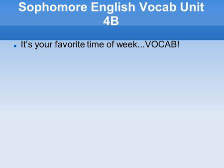Sophomore English Vocab Unit 4B It's your favorite time of week...VOCAB!