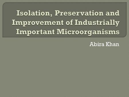 Abira Khan.  The first stage in the screening for microorganisms of potential industrial application  Involves obtaining either pure or mixed cultures.