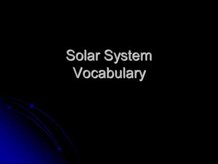 Solar System Vocabulary. Composed of dust, rock and frozen gases; has a coma, nucleus, and tail comet comet.
