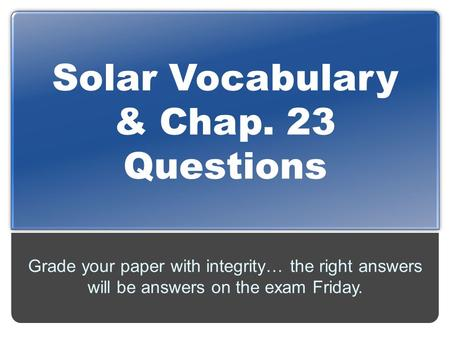Solar Vocabulary & Chap. 23 Questions Grade your paper with integrity… the right answers will be answers on the exam Friday.